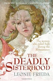 Deadly Sisterhood : A story of Women, Power and Intrigue in the Italian Renaissance - Frieda, Leonie