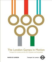 London Games in Motion : Transport for London and the 2012 Olympics and Paralympics -