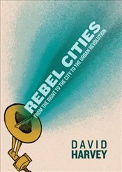 Rebel Cities : From the Right to the City to the Urban Revolution - Harvey, David