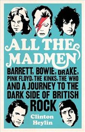 All the Madmen: Barrett, Bowie, Drake, the Floyd, The Kinks, The Who and the Journey to the Dark Sid - Heylin, Clinton
