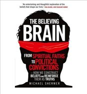 Believing Brain From Spiritual Faiths to Political Convictions - How We Construct Beliefs and Reinfo - Shermer, Michael