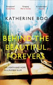 Behind the Beautiful Forevers : Life, Death and Hope in a Mumbai Slum - Boo, Katherine