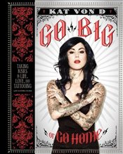 Go Big or Go Home : Taking Risks in Life, Love and Tattooing - Von D., Kat