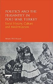 Politics and the Peasantry in Post - War Turkey : Social History, Culture and Modernization - Yıldırmaz, Sinan