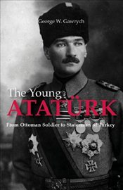 Young Ataturk : From Ottoman Soldier to Statesman of Turkey - Gawrych, George