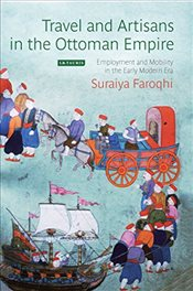 Travel and Artisans in the Ottoman Empire : Employment and Mobility in the Early Modern Era - Faroqhi, Suraiya