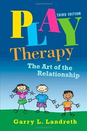 Play Therapy : The Art of the Relationship - Landreth, Garry L.