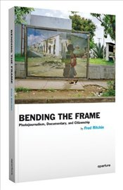 Bending the Frame : Photojournalism, Documentary, and Citizenship - Ritchin, Fred
