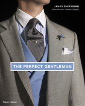 Perfect Gentleman : The Pursuit of Timeless Elegance and Style in London - Sherwood, James