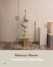Rebecca Warren : Every Aspect of Bitch Magic - Warren, Rebecca