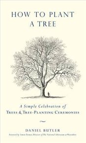 How To Plant A Tree : A Simple Celebration of Trees and Tree-planting Ceremonies - Butler, Daniel
