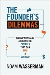 Founders Dilemmas : Anticipating and Avoiding the Pitfalls That Can Sink a Startup - Wasserman, Noam