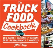 Truck Food Cookbook : 150 Recipes and Ramblings from Americas Best Restaurants on Wheels - EDGE, JOHN T.
