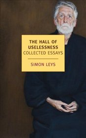 Hall of Uselessness : Collected Essays - Leys, Simon