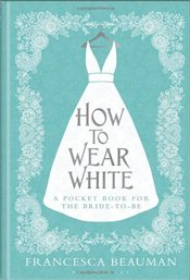 How to Wear White : A pocketbook for the Bride-to-be - Beauman, Francesca