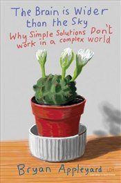 Brain is Wider Than the Sky : Why Simple Solutions Dont Work in a Complex World - Appleyard, Bryan
