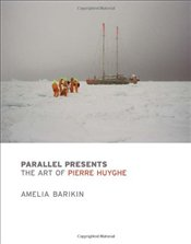 Parallel Presents : The Art of Pierre Huyghe - Barikin, Amelia