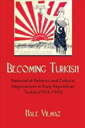 Becoming Turkish : Nationalist Reforms and Cultural Negotiations in Early Republican Turkey - Yılmaz, Hale