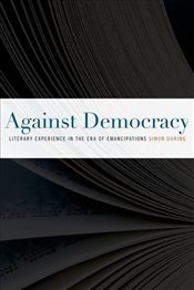 Against Democracy : Literary Experience in the Era of Emancipations - During, Simon
