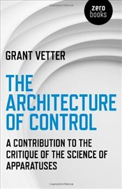 Architecture of Control : A Contribution to the Critique of the Science of Apparatuses - Vetter, Grant