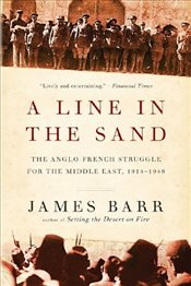 Line in the Sand : The Anglo-French Struggle for the Middle East, 1914-1948 - Barr, James