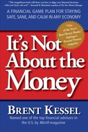 Its Not about the Money : A Financial Game Plan for Staying Safe, Sane, and Calm in Any Economy - Kessel, Brent