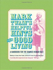 Mark Twains Helpful Hints for Good Living : A Handbook for the Damned Human Race - Twain, Mark