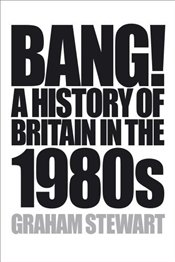 Bang! : A History of Britain in the 1980s - Stewart, Graham