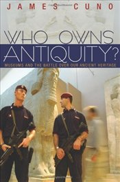 Who Owns Antiquity? : Museums and the Battle over Our Ancient Heritage - Cuno, James