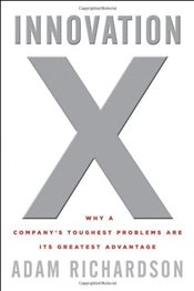 Innovation X : Why a Companys Toughest Problems are Its Greatest Advantage - Richardson, Adam