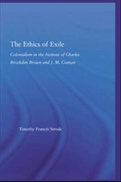 Ethics of Exile : Colonialism in the Fictions of Charles Brockden Brown and J.M. Coetzee - Strode, Timothy