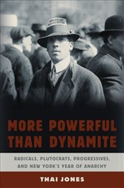 More Powerful Than Dynamite : Radicals, Plutocrats, Progressives, and New Yorks Year of Anarchy - Jones, Thai