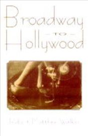 BROADWAY TO HOLLYWOOD : The Enthralling Story Behind Great Hollywood Films of the Great Broadway Mus - MATTHEW, ROBERT