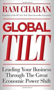 Global Tilt: Leading Your Business Through the Great Economic Power Shift - Charan, Ram