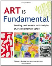 Art Is Fundamental : Teaching the Elements and Principles of Art in Elementary School - Prince, Eileen S.
