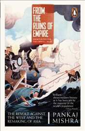 From the Ruins of Empire : The Revolt Against the West and the Remaking of Asia - Mishra, Pankaj