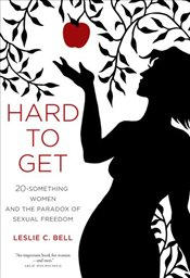 Hard to Get : Twenty-Something Women and the Paradox of Sexual Freedom - Bell, Leslie C.