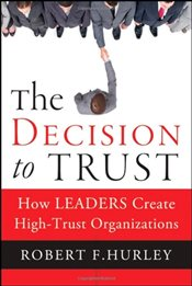 Decision to Trust : How Leaders Create High-Trust Organizations - Hurley, Robert F.