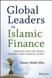 Global Leaders in Islamic Finance: Interviews with the Experts Shaping a New Financial World - Alim, Emmy Abdul