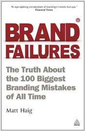 Brand Failures: The Truth About the 100 Biggest Branding Mistakes of All Time 2e - Haig, Matt