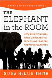 Elephant in the Room: How Relationships Make or Break the Success of Leaders and Organizations - Smith, Diana McLain