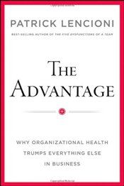 Advantage: Why Organizational Health Trumps Everything Else In Business - Lencioni, Patrick M.