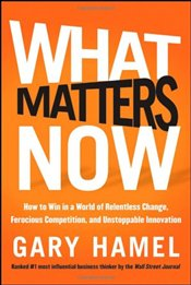 What Matters Now: How to Win in a World of Relentless Change, Ferocious Competition, and Unstoppable - Hamel, Gary