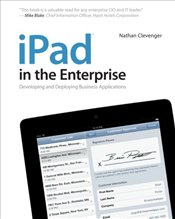 iPad in the Enterprise: Developing and Deploying Business Applications - Clevenger, Nathan