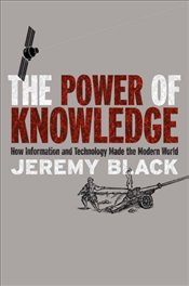 Power of Knowledge: How Information and Technology Made the Modern World - Black, Jeremy