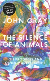 Silence of Animals : On Progress and Other Modern Myths - Gray, John