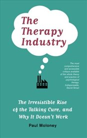 Therapy Industry : The Irresistible Rise of the Talking Cure, and Why It Doesnt Work - Moloney, Paul