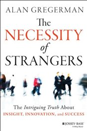 Necessity of Strangers: The Intriguing Truth About Insight, Innovation, and Success - Gregerman, Alan