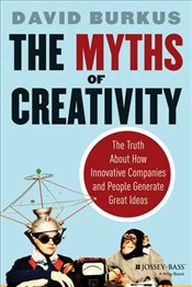 Myths of Creativity: The Truth About How Innovative Companies and People Generate Great Ideas - Burkus, David