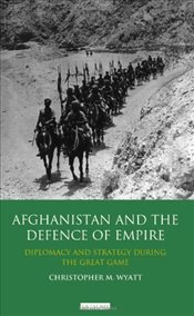 Afghanistan and the Defence of Empire: Diplomacy and Strategy During the Great Game - Wyatt, Christopher M.